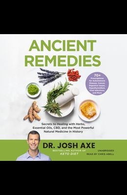 Ancient Remedies Lib/E: Secrets to Healing with Herbs, Essential Oils, Cbd, and the Most Powerful Natural Medicine in History