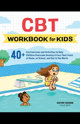 CBT Workbook for Kids: 40+ Fun Exercises and Activities to Help Children Overcome Anxiety & Face Their Fears at Home, at School, and Out in t