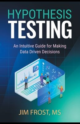 Hypothesis Testing: An Intuitive Guide for Making Data Driven Decisions