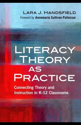 Literacy Theory as Practice: Connecting Theory and Instruction in K-12 Classrooms
