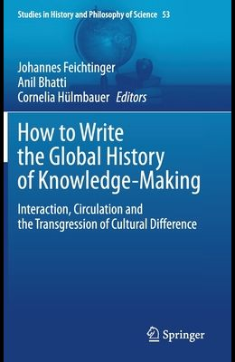 How to Write the Global History of Knowledge-Making: Interaction, Circulation and the Transgression of Cultural Difference