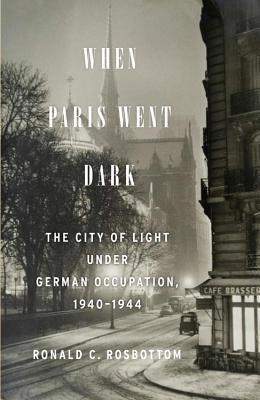 When Paris Went Dark: The City of Light Under German Occupation, 1940-1944