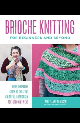 Brioche Knitting for Beginners and Beyond: Your Definitive Guide to Creating Colorful, Lusciously Textured Knitwear