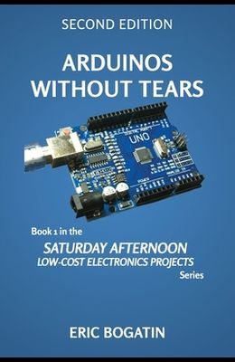 Arduinos Without Tears, Second Edition, (B&W Version): The Easiest, Fastest and Lowest-Cost Entry into the Exciting World of Arduinos