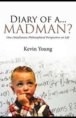 Diary of A...Madman?: One (Mad)Mans Philosophical Perspective on Life