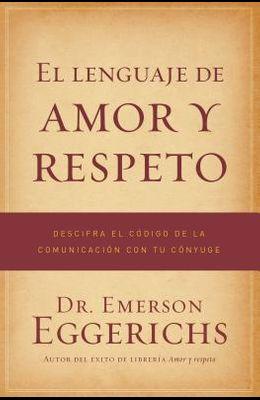 El Lenguaje de Amor Y Respeto: Descifra El Código de la Comunicación Con Tu Cónyuge = The Language of Love and Respect