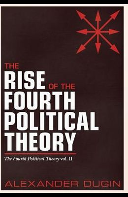 The Rise of the Fourth Political Theory: The Fourth Political Theory Vol. II
