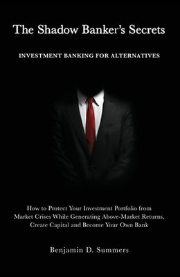 The Shadow Banker's Secrets: Investment Banking for Alternatives: How to Protect Your Investment Portfolio from Market Crises While Generating Abov