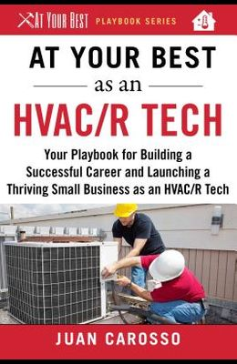 At Your Best as an HVAC/R Tech: Your Playbook for Building a Successful Career and Launching a Thriving Small Business as an HVAC/R Technician
