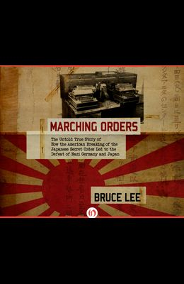 Marching Orders: The Untold Story of How the American Breaking of the Japanese Secret Codes Led to the Defeat of Nazi