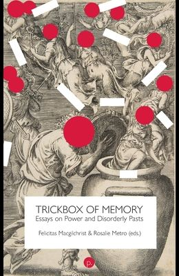 Trickbox of Memory: Essays on Power and Disorderly Pasts