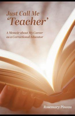 Just Call Me 'Teacher': A Memoir about My Career as a Correctional Educator