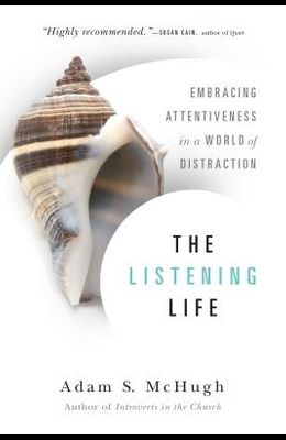 The Listening Life: Embracing Attentiveness in a World of Distraction