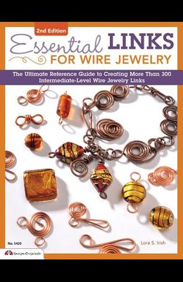 Essential Links for Wire Jewelry: The Ultimate Reference Guide to Creating More Than 300 Intermediate-Level Wire Jewelry Links
