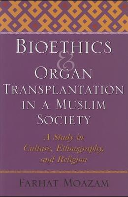 Bioethics and Organ Transplantation in a Muslim Society: A Study in Culture, Ethnography, and Religion