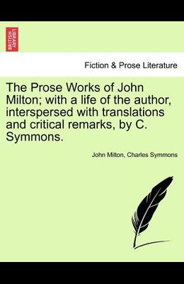 The Prose Works of John Milton; With a Life of the Author, Interspersed with Translations and Critical Remarks, by C. Symmons. Vol. V.
