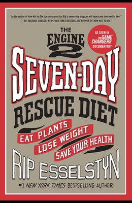 The Engine 2 Seven-Day Rescue Diet: Eat Plants, Lose Weight, Save Your Health