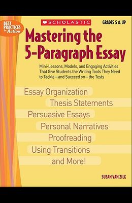 Mastering the 5-Paragraph Essay: Mini-Lessons, Models, and Engaging Activities That Give Students the Writing Tools That They Need to Tackle--And Succ