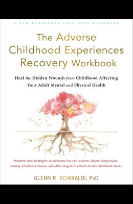 The Adverse Childhood Experiences Recovery Workbook: Heal the Hidden Wounds from Childhood Affecting Your Adult Mental and Physical Health