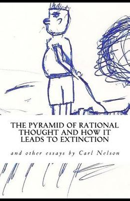 The Pyramid of Rational Thought and How it Leads to Extinction: and other Essays by Carl Nelson