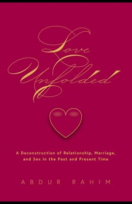 Love Unfolded: A Deconstruction of Relationship, Marriage and Sex in the Past and Present Time