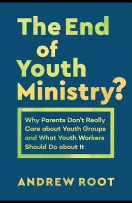 The End of Youth Ministry?: Why Parents Don't Really Care about Youth Groups and What Youth Workers Should Do about It