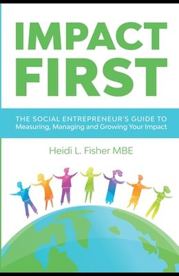 Impact First: The social entrepreneur's guide to measuring, managing and growing your impact