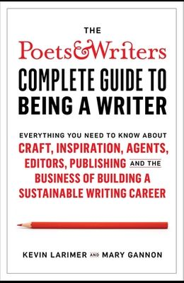 The Poets & Writers Complete Guide to Being a Writer: Everything You Need to Know about Craft, Inspiration, Agents, Editors, Publishing, and the Busin