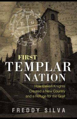 First Templar Nation: How Eleven Knights Created a New Country and a Refuge for the Grail