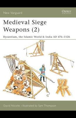Medieval Siege Weapons (2): Byzantium, the Islamic World & India Ad 476-1526