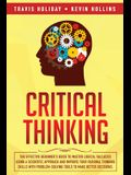 Critical Thinking: The Effective Beginner's Guide to Master Logical Fallacies Using a Scientific Approach and Improve Your Rational Think