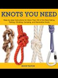 Knots You Need: Step-By-Step Instructions for More Than 100 of the Best Sailing, Fishing, Climbing, Camping, and Decorative Knots