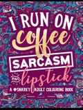 A Snarky Adult Colouring Book: I Run on Coffee, Sarcasm & Lipstick
