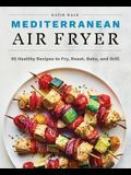 Mediterranean Air Fryer: 95 Healthy Recipes to Fry, Roast, Bake, and Grill