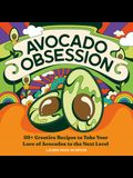 Avocado Obsession: 50+ Creative Recipes to Take Your Love of Avocados to the Next Level