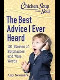 Chicken Soup for the Soul: The Best Advice I Ever Heard: 101 Stories about Wise Words and Epiphanies