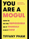 You Are A Mogul: Do the Impossible, Do It Yourself, Do It Now