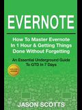 Evernote: How to Master Evernote in 1 Hour & Getting Things Done Without Forgetting ( an Essential Underground Guide to Gtd in 7