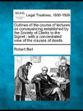 Outlines of the Course of Lectures on Conveyancing Established by the Society of Clerks to the Signet: With a Concentrated View of the Clauses of Deed
