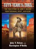 Fifty Years on the Trail: The True Story of John Y. Nelson, Frontiersman, Scout, and Guide
