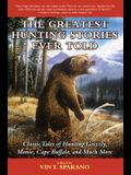 The Greatest Hunting Stories Ever Told: Classic Tales of Hunting Grizzly, Moose, Cape Buffalo, and Much More