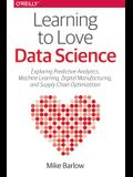 Learning to Love Data Science: Explorations of Emerging Technologies and Platforms for Predictive Analytics, Machine Learning, Digital Manufacturing