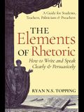 The Elements of Rhetoric: How to Write and Speak Clearly and Persuasively -- A Guide for Students, Teachers, Politicians & Preachers