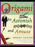 Origami to Astonish and Amuse: Over 400 Original Models, Including Such Classics as the Chocolate-Covered Ant, the Transvestite Puppet, the Invisib