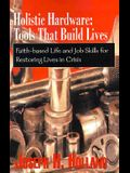 Holistic Hardware: Tools That Build Lives: Faith-Based Life and Job Skills for Restoring Lives in Crisis