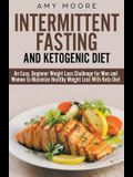 Ketogenic Diet and Intermittent Fasting: An Easy, Beginner Weight Loss Challenge for Men and Women to Maximize Healthy Weight Loss With Keto