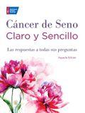 Cancer de Seno Claro y Sencillo, Segunda Edicion: Las Respuestas a Todas Sus Preguntas