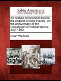 An Oration Pronounced Before the Citizens of New Haven: On the Anniversary of the Declaration of Independence, July, 1802.