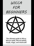 Wicca for Beginners: The ultimate guide to Wicca, Wiccan spells, Wiccan beliefs, rituals, magic, and witchcraft!