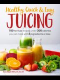 Healthy, Quick & Easy Juicing: 100 No-Fuss Recipes Under 300 Calories You Can Make with 5 Ingredients or Less